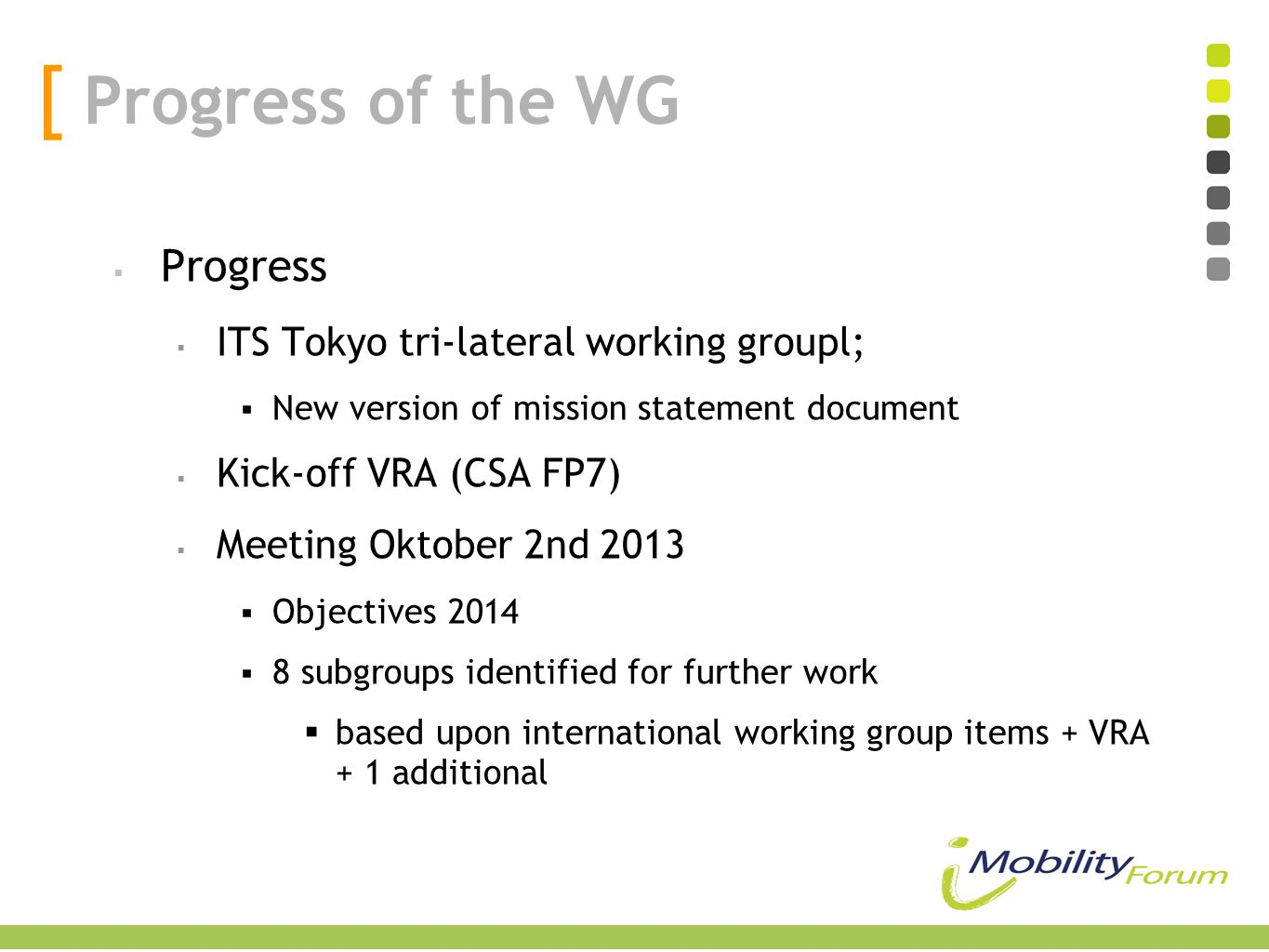  Progress  ITS Tokyo tri-lateral working groupl;  New version of mission statement document  Kick-off VRA (CSA FP7)  Meeting Oktober 2nd 2013  Objectives 2014  8 subgroups identified for further work  based upon international working group items + VRA + 1 additional [ Progress of the WG