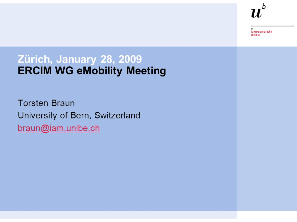 Zürich, January 28, 2009 ERCIM WG eMobility Meeting Torsten Braun University of Bern, Switzerland braun@iam.unibe.ch