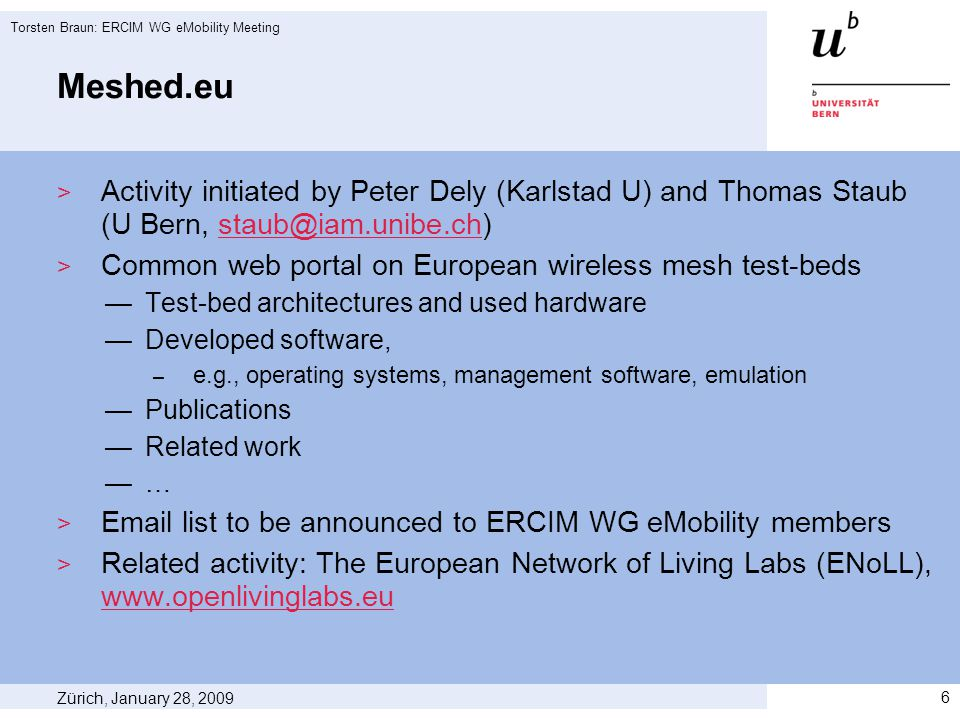 Meshed.eu  Activity initiated by Peter Dely (Karlstad U) and Thomas Staub (U Bern, staub@iam.unibe.ch)staub@iam.unibe.ch  Common web portal on European wireless mesh test-beds —Test-bed architectures and used hardware —Developed software, – e.g., operating systems, management software, emulation —Publications —Related work —…  Email list to be announced to ERCIM WG eMobility members  Related activity: The European Network of Living Labs (ENoLL), www.openlivinglabs.eu www.openlivinglabs.eu Zürich, January 28, 2009 Torsten Braun: ERCIM WG eMobility Meeting 6