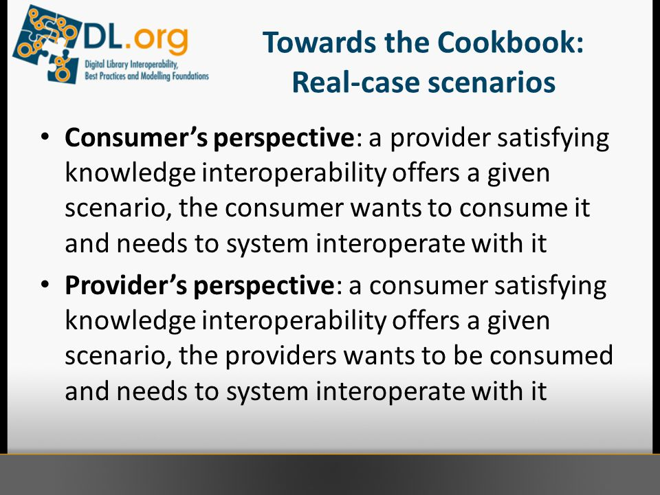 Towards the Cookbook: Real-case scenarios Consumer's perspective: a provider satisfying knowledge interoperability offers a given scenario, the consumer wants to consume it and needs to system interoperate with it Provider's perspective: a consumer satisfying knowledge interoperability offers a given scenario, the providers wants to be consumed and needs to system interoperate with it