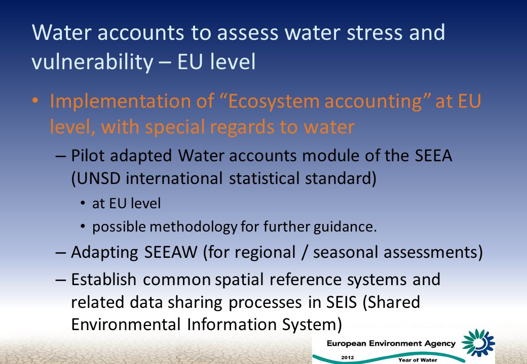 Water accounts to assess water stress and vulnerability – EU level Implementation of Ecosystem accounting at EU level, with special regards to water – Pilot adapted Water accounts module of the SEEA (UNSD international statistical standard) at EU level possible methodology for further guidance.