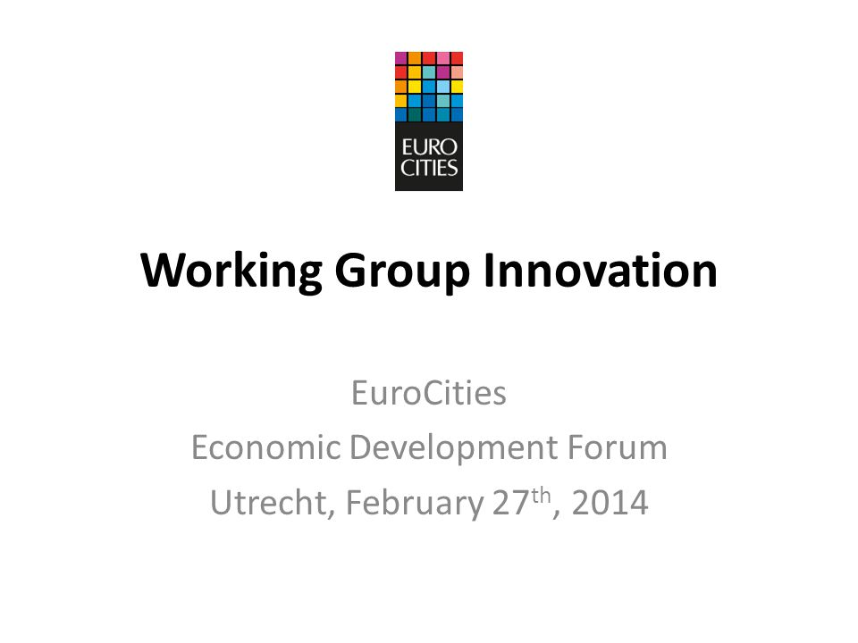 Working Group Innovation EuroCities Economic Development Forum Utrecht, February 27 th, 2014