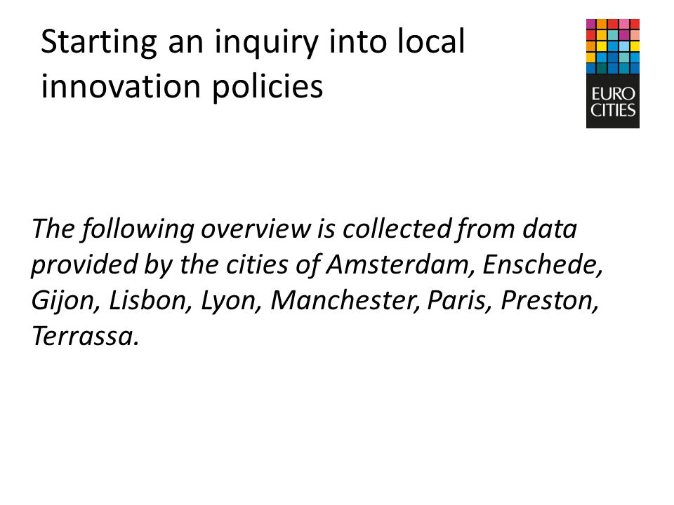 Starting an inquiry into local innovation policies The following overview is collected from data provided by the cities of Amsterdam, Enschede, Gijon, Lisbon, Lyon, Manchester, Paris, Preston, Terrassa.