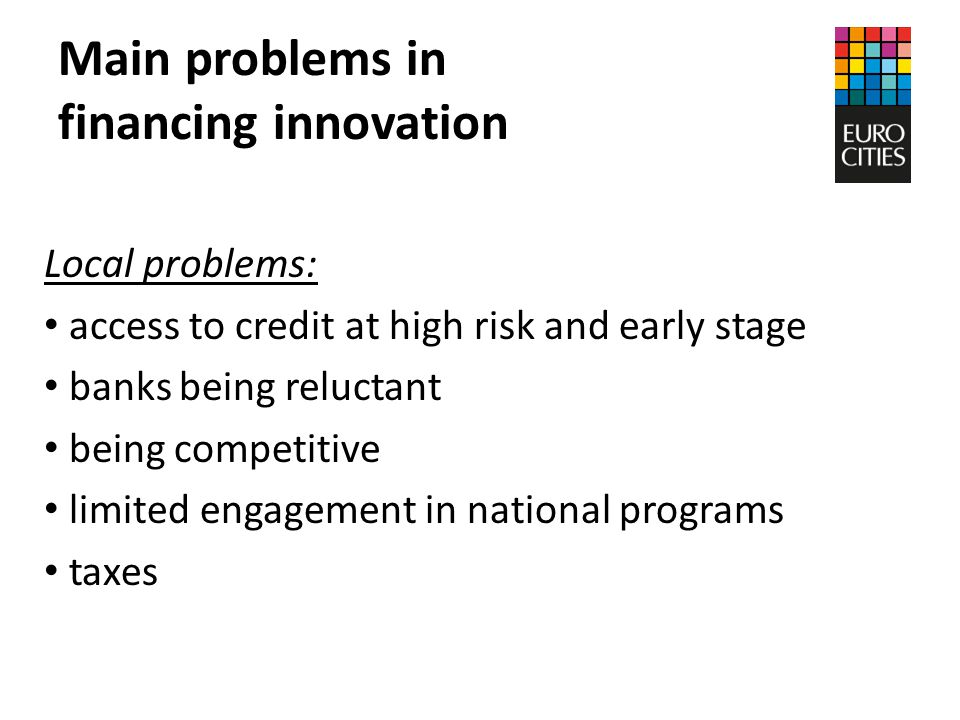 Main problems in financing innovation Local problems: access to credit at high risk and early stage banks being reluctant being competitive limited engagement in national programs taxes