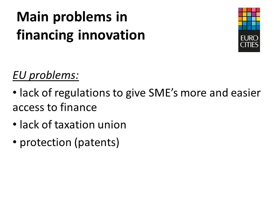 Main problems in financing innovation EU problems: lack of regulations to give SME's more and easier access to finance lack of taxation union protection (patents)