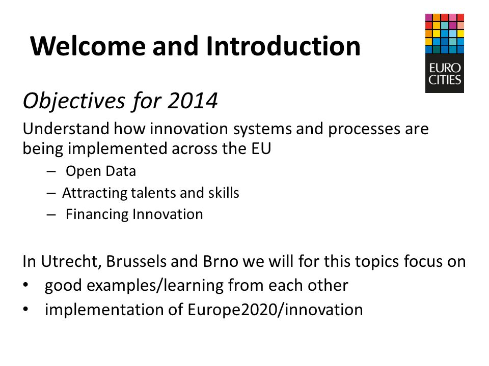 Welcome and Introduction Objectives for 2014 Understand how innovation systems and processes are being implemented across the EU – Open Data – Attracting talents and skills – Financing Innovation In Utrecht, Brussels and Brno we will for this topics focus on good examples/learning from each other implementation of Europe2020/innovation