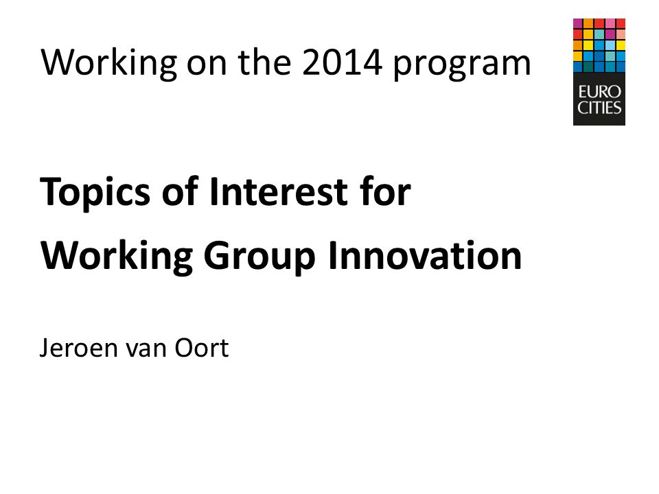 Working on the 2014 program Topics of Interest for Working Group Innovation Jeroen van Oort