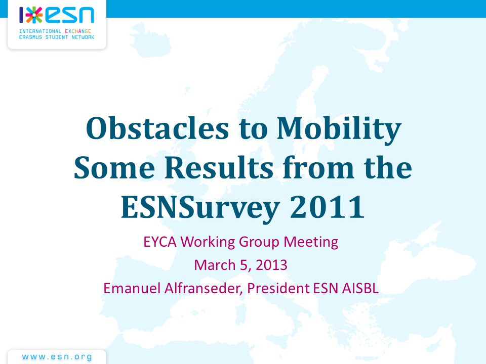 Obstacles to Mobility Some Results from the ESNSurvey 2011 EYCA Working Group Meeting March 5, 2013 Emanuel Alfranseder, President ESN AISBL