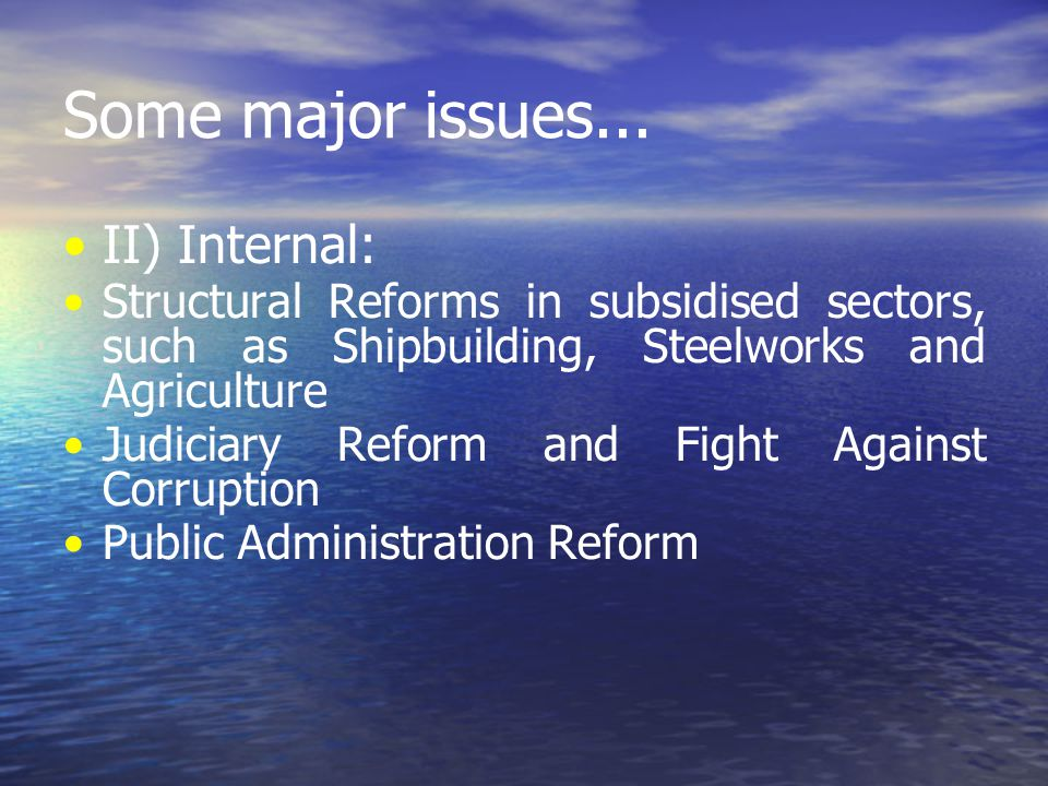 Some major issues... II) Internal: Structural Reforms in subsidised sectors, such as Shipbuilding, Steelworks and Agriculture Judiciary Reform and Fig