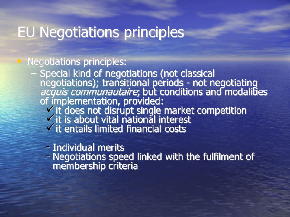 EU Negotiations principles Negotiations principles: Negotiations principles: –Special kind of negotiations (not classical negotiations); transitional periods - not negotiating acquis communautaire; but conditions and modalities of implementation, provided: it does not disrupt single market competition it does not disrupt single market competition it is about vital national interest it is about vital national interest it entails limited financial costs it entails limited financial costs - Individual merits - Negotiations speed linked with the fulfilment of membership criteria