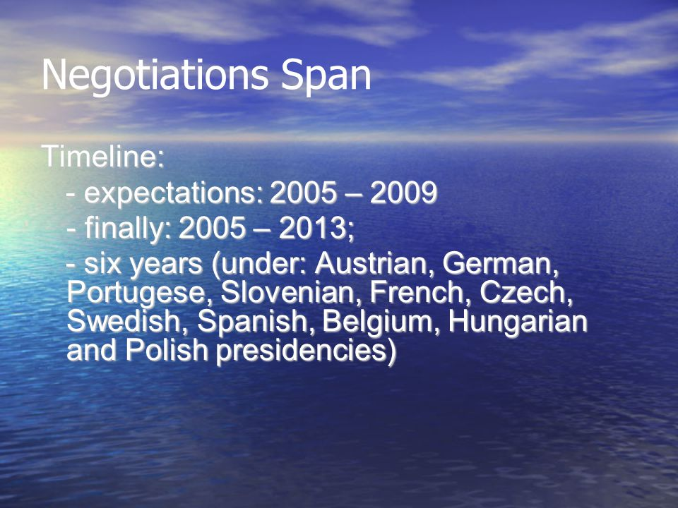 Negotiations Span Timeline: - expectations: 2005 – 2009 - expectations: 2005 – 2009 - finally: 2005 – 2013; - six years (under: Austrian, German, Portugese, Slovenian, French, Czech, Swedish, Spanish, Belgium, Hungarian and Polish presidencies) - six years (under: Austrian, German, Portugese, Slovenian, French, Czech, Swedish, Spanish, Belgium, Hungarian and Polish presidencies)