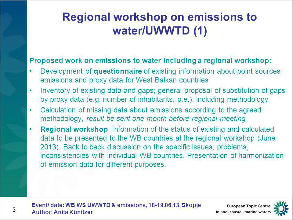 3 Regional workshop on emissions to water/UWWTD (1) Proposed work on emissions to water including a regional workshop: Development of questionnaire of existing information about point sources emissions and proxy data for West Balkan countries Inventory of existing data and gaps; general proposal of substitution of gaps by proxy data (e.g.