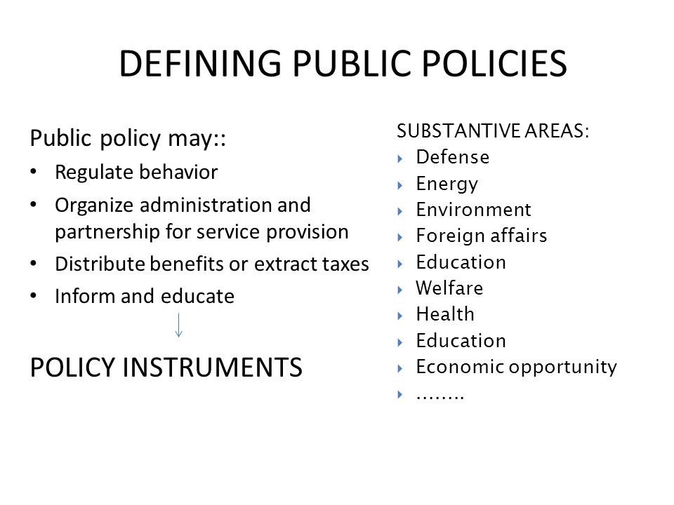 DEFINING PUBLIC POLICIES Public policy may:: Regulate behavior Organize administration and partnership for service provision Distribute benefits or extract taxes Inform and educate POLICY INSTRUMENTS SUBSTANTIVE AREAS:  Defense  Energy  Environment  Foreign affairs  Education  Welfare  Health  Education  Economic opportunity ........