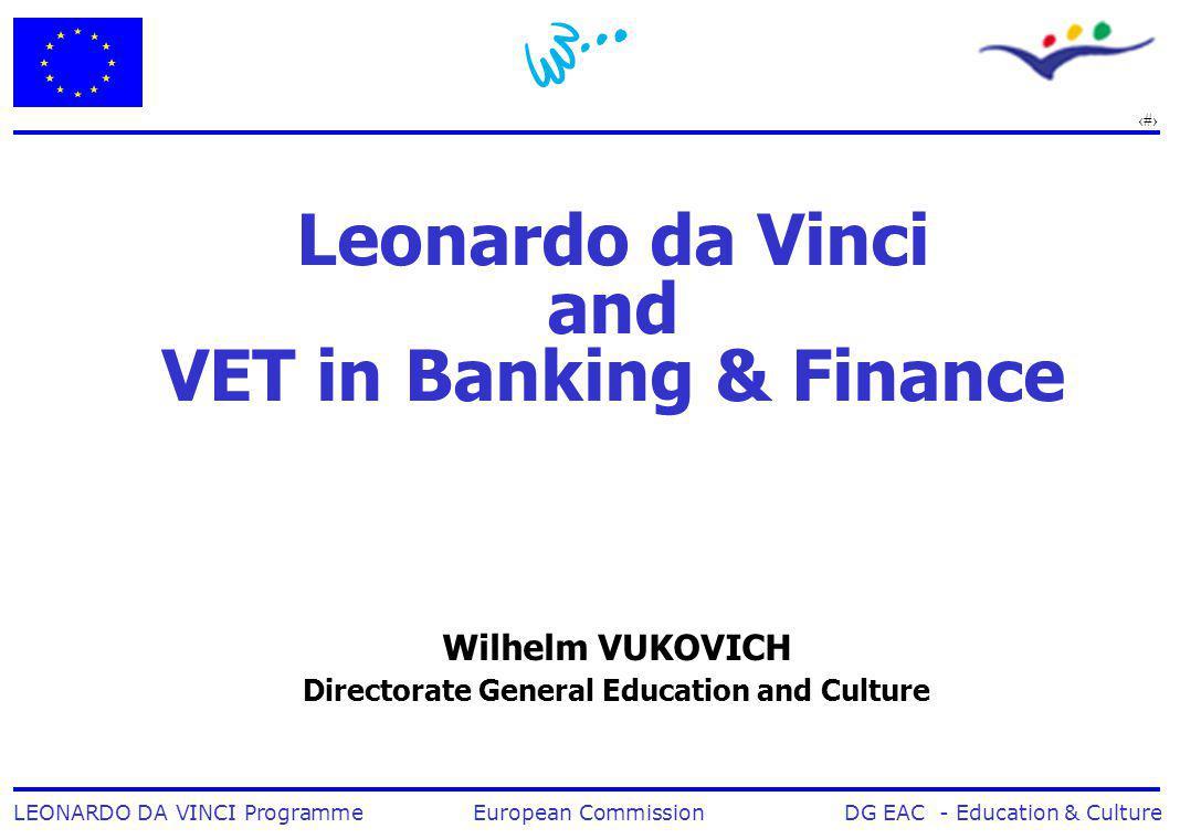 1 LEONARDO DA VINCI Programme European Commission DG EAC - Education & Culture Leonardo da Vinci and VET in Banking & Finance Wilhelm VUKOVICH Directorate General Education and Culture