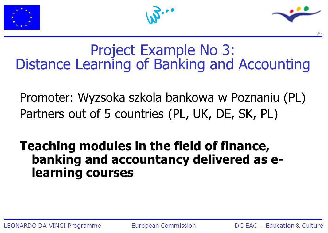12 LEONARDO DA VINCI Programme European Commission DG EAC - Education & Culture Project Example No 3: Distance Learning of Banking and Accounting Promoter: Wyzsoka szkola bankowa w Poznaniu (PL) Partners out of 5 countries (PL, UK, DE, SK, PL) Teaching modules in the field of finance, banking and accountancy delivered as e- learning courses