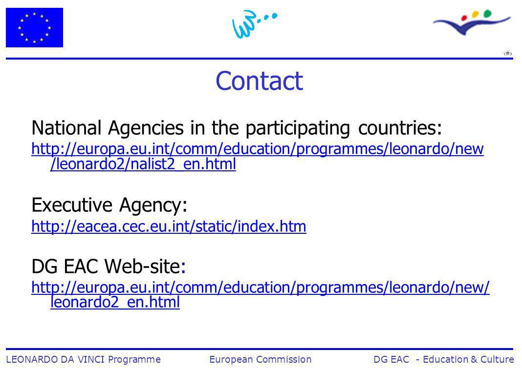 19 LEONARDO DA VINCI Programme European Commission DG EAC - Education & Culture Contact National Agencies in the participating countries: http://europa.eu.int/comm/education/programmes/leonardo/new /leonardo2/nalist2_en.html Executive Agency: http://eacea.cec.eu.int/static/index.htm DG EAC Web-site: http://europa.eu.int/comm/education/programmes/leonardo/new/ leonardo2_en.html