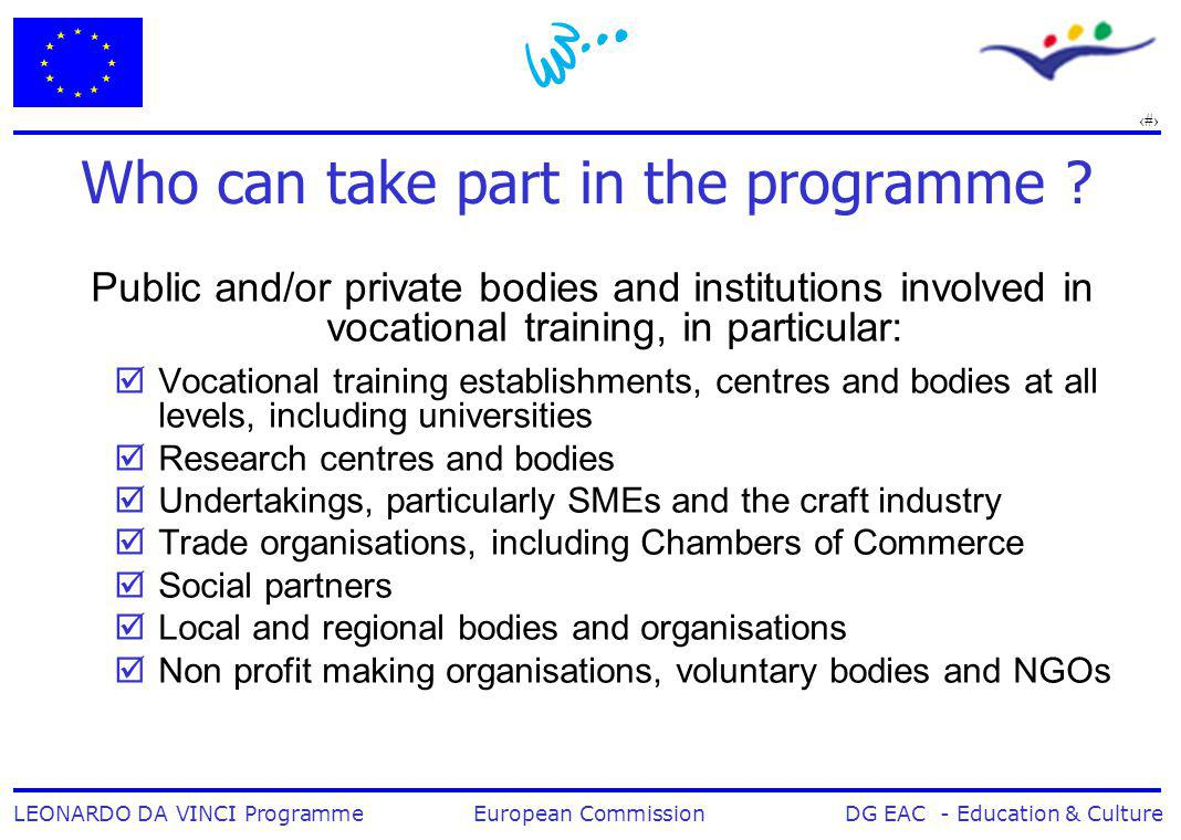 5 LEONARDO DA VINCI Programme European Commission DG EAC - Education & Culture Who can take part in the programme ? Public and/or private bodies and i