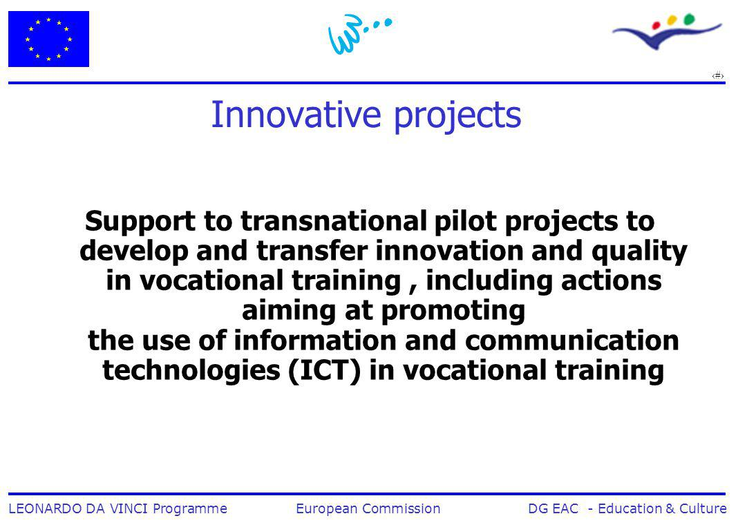 7 LEONARDO DA VINCI Programme European Commission DG EAC - Education & Culture Innovative projects Support to transnational pilot projects to develop and transfer innovation and quality in vocational training, including actions aiming at promoting the use of information and communication technologies (ICT) in vocational training