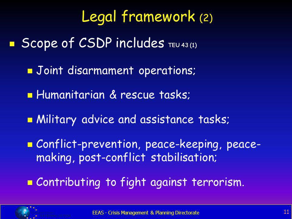 EEAS - Crisis Management & Planning Directorate 11 Legal framework (2)  Scope of CSDP includes TEU 43 (1)  Joint disarmament operations;  Humanitar