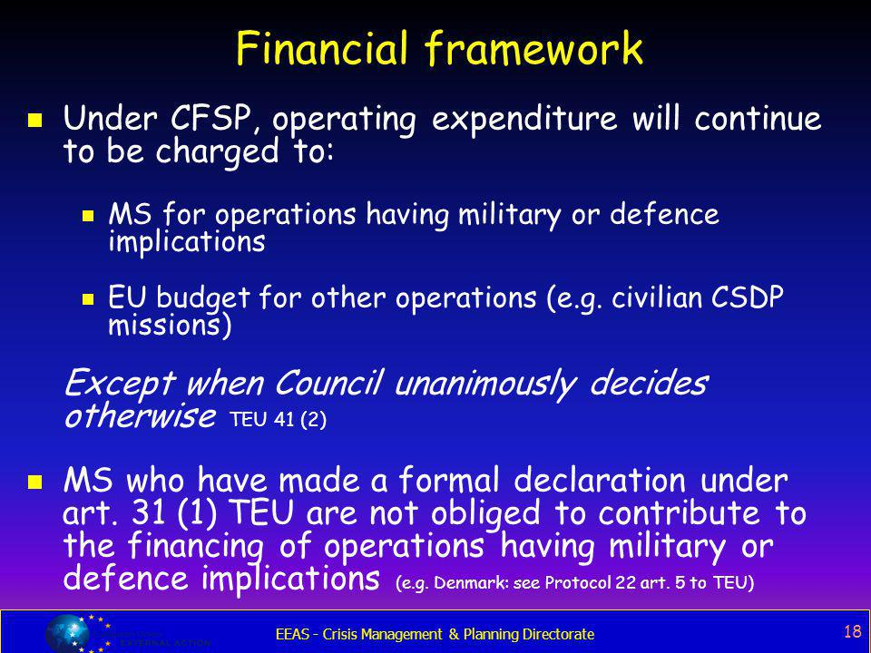 EEAS - Crisis Management & Planning Directorate 18 Financial framework  Under CFSP, operating expenditure will continue to be charged to:  MS for op