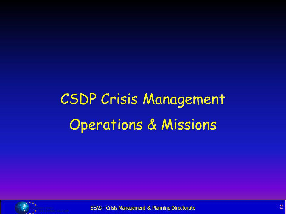 EEAS - Crisis Management & Planning Directorate 2 CSDP Crisis Management Operations & Missions
