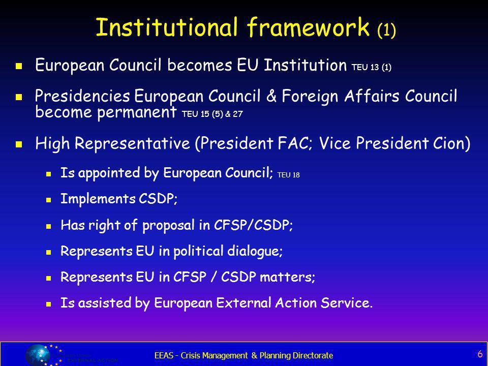 EEAS - Crisis Management & Planning Directorate 6 Institutional framework (1)  European Council becomes EU Institution TEU 13 (1)  Presidencies Euro