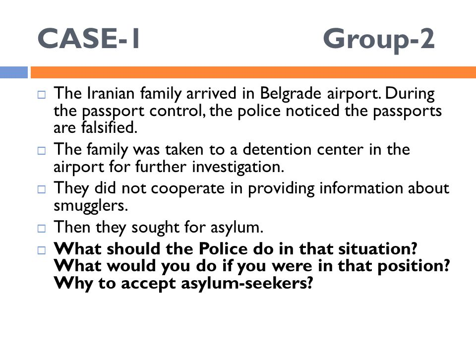 CASE-1 Group-2  The Iranian family arrived in Belgrade airport. During the passport control, the police noticed the passports are falsified.  The fa