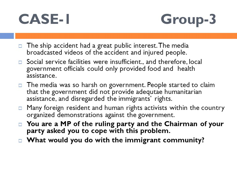 CASE-1 Group-3  The ship accident had a great public interest. The media broadcasted videos of the accident and injured people.  Social service faci