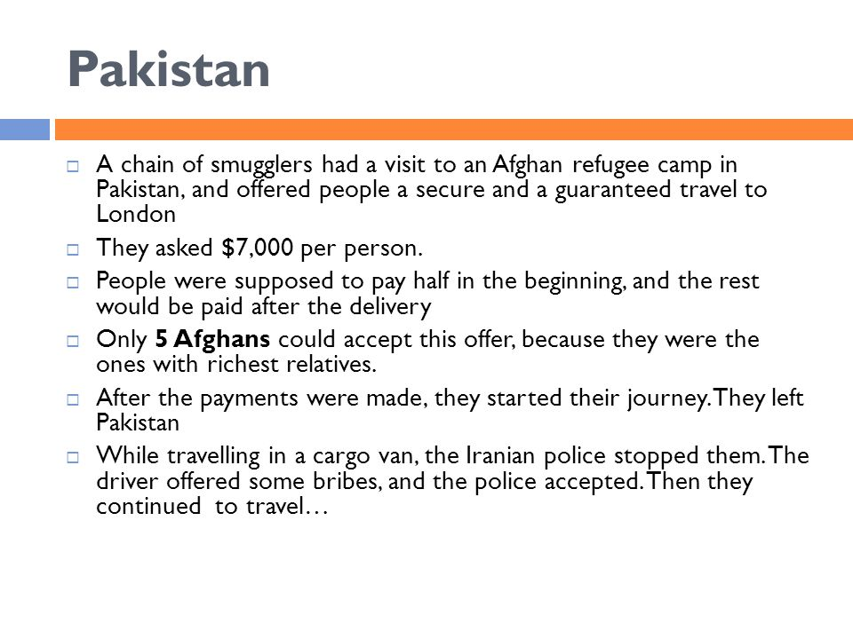 Pakistan  A chain of smugglers had a visit to an Afghan refugee camp in Pakistan, and offered people a secure and a guaranteed travel to London  They asked $7,000 per person.