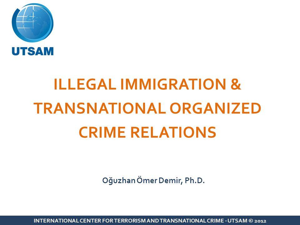 Nexus between Illegal Migration & Organized Crime INTERNATIONAL CENTER FOR TERRORISM AND TRANSNATIONAL CRIME - UTSAM © 2012 Illegal Immigration Migrant Smuggling Human Trafficking