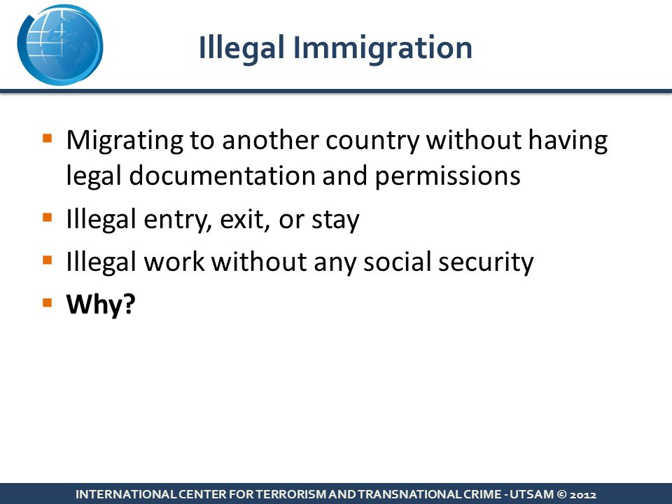  Migrating to another country without having legal documentation and permissions  Illegal entry, exit, or stay  Illegal work without any social sec
