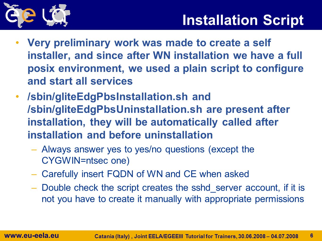www.eu-eela.eu Catania (Italy), Joint EELA/EGEEIII Tutorial for Trainers, 30.06.2008 – 04.07.2008 7 Installation script continued Setting cygwin environment part2 (part1 is automated by the installer, windows registry keys): mapping /etc/passwd and /etc/group from windows users.