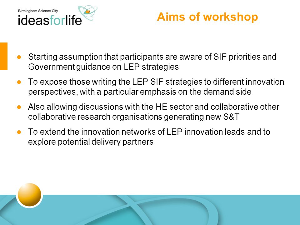 Aims of workshop Starting assumption that participants are aware of SIF priorities and Government guidance on LEP strategies To expose those writing the LEP SIF strategies to different innovation perspectives, with a particular emphasis on the demand side Also allowing discussions with the HE sector and collaborative other collaborative research organisations generating new S&T To extend the innovation networks of LEP innovation leads and to explore potential delivery partners