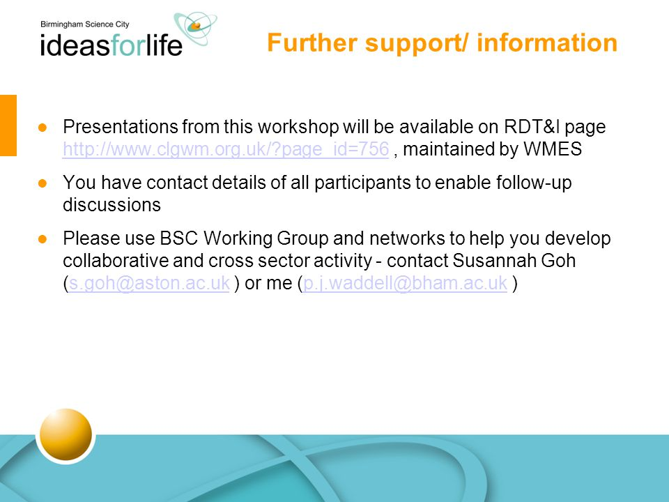 Further support/ information Presentations from this workshop will be available on RDT&I page http://www.clgwm.org.uk/?page_id=756, maintained by WMES http://www.clgwm.org.uk/?page_id=756 You have contact details of all participants to enable follow-up discussions Please use BSC Working Group and networks to help you develop collaborative and cross sector activity - contact Susannah Goh (s.goh@aston.ac.uk ) or me (p.j.waddell@bham.ac.uk )s.goh@aston.ac.ukp.j.waddell@bham.ac.uk