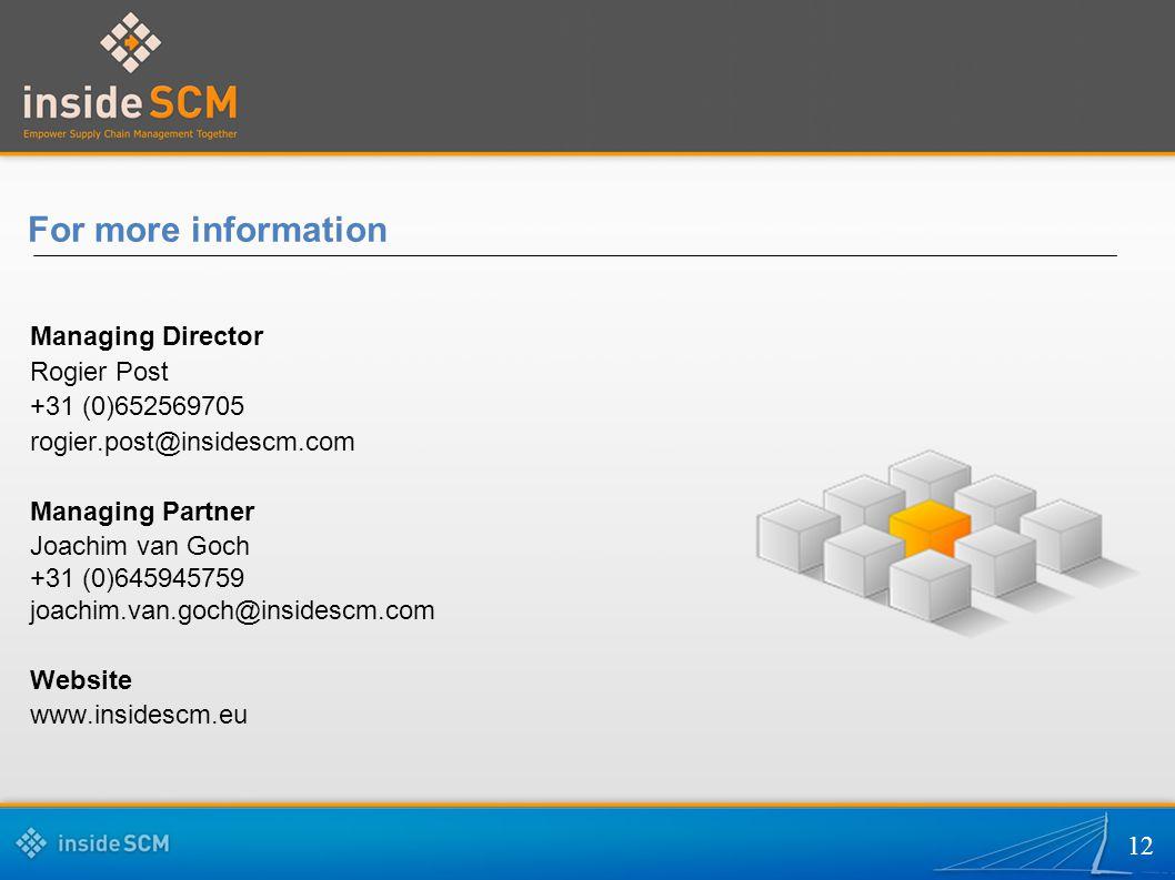 12 For more information Managing Director Rogier Post +31 (0)652569705 rogier.post@insidescm.com Managing Partner Joachim van Goch +31 (0)645945759 joachim.van.goch@insidescm.com Website www.insidescm.eu