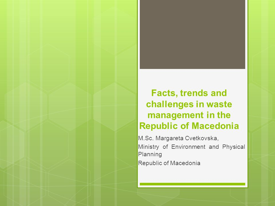 Facts, trends and challenges in waste management in the Republic of Macedonia M.Sc. Margareta Cvetkovska, Ministry of Environment and Physical Plannin