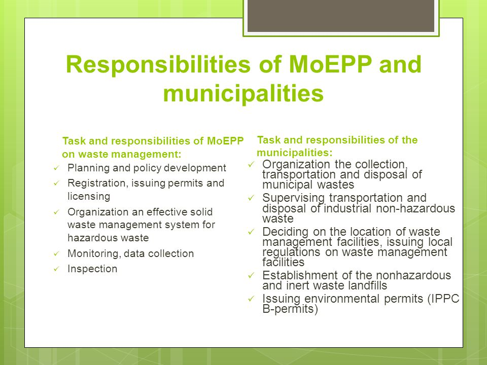 Responsibilities of MoEPP and municipalities Task and responsibilities of MoEPP on waste management: Planning and policy development Registration, issuing permits and licensing Organization an effective solid waste management system for hazardous waste Monitoring, data collection Inspection Task and responsibilities of the municipalities: Organization the collection, transportation and disposal of municipal wastes Supervising transportation and disposal of industrial non-hazardous waste Deciding on the location of waste management facilities, issuing local regulations on waste management facilities Establishment of the nonhazardous and inert waste landfills Issuing environmental permits (IPPC B-permits)