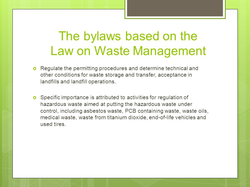 The bylaws based on the Law on Waste Management  Regulate the permitting procedures and determine technical and other conditions for waste storage and transfer, acceptance in landfills and landfill operations.