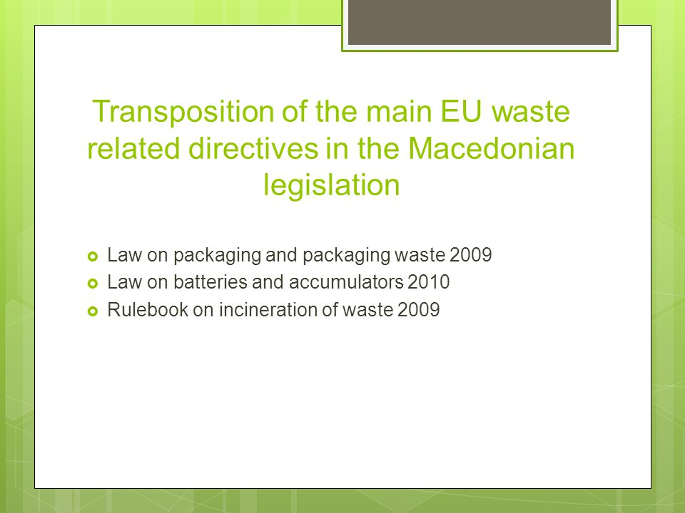 Transposition of the main EU waste related directives in the Macedonian legislation  Law on packaging and packaging waste 2009  Law on batteries and