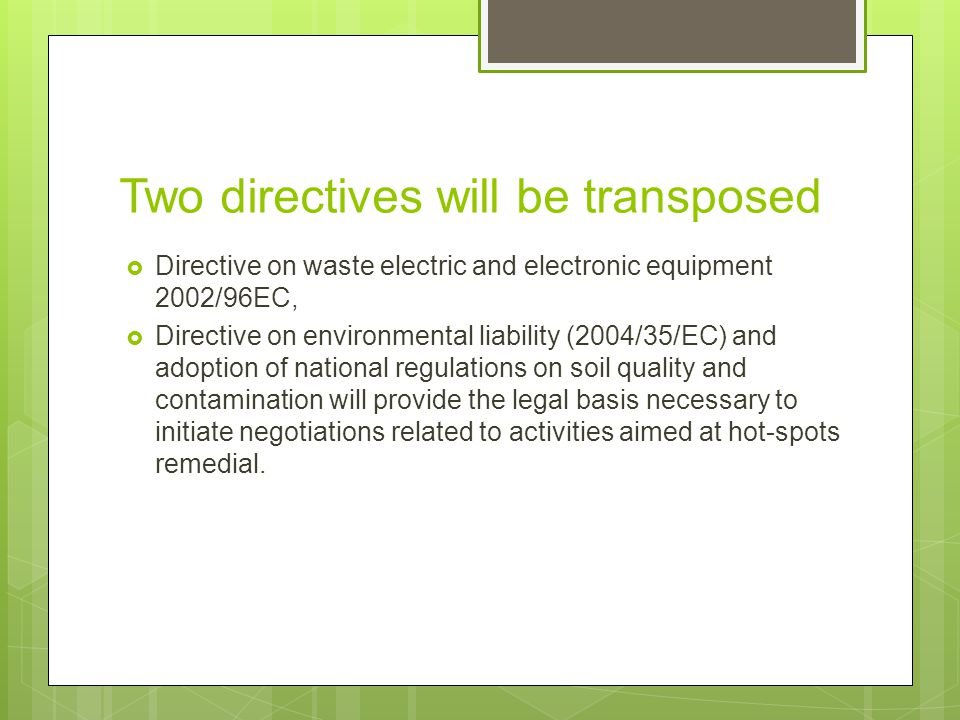 Two directives will be transposed  Directive on waste electric and electronic equipment 2002/96ЕC,  Directive on environmental liability (2004/35/EC) and adoption of national regulations on soil quality and contamination will provide the legal basis necessary to initiate negotiations related to activities aimed at hot-spots remedial.