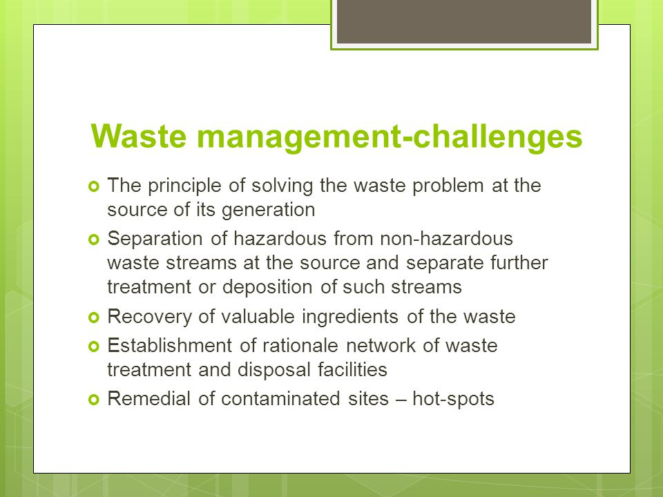 Waste management-challenges  The principle of solving the waste problem at the source of its generation  Separation of hazardous from non-hazardous