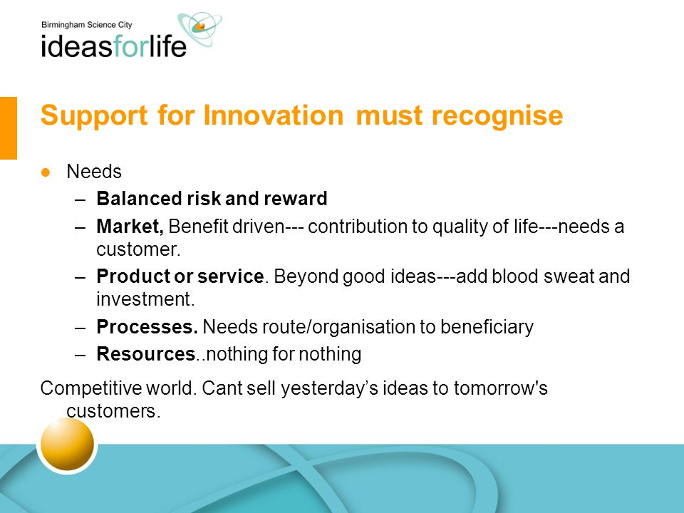 Support for Innovation must recognise Needs –Balanced risk and reward –Market, Benefit driven--- contribution to quality of life---needs a customer.