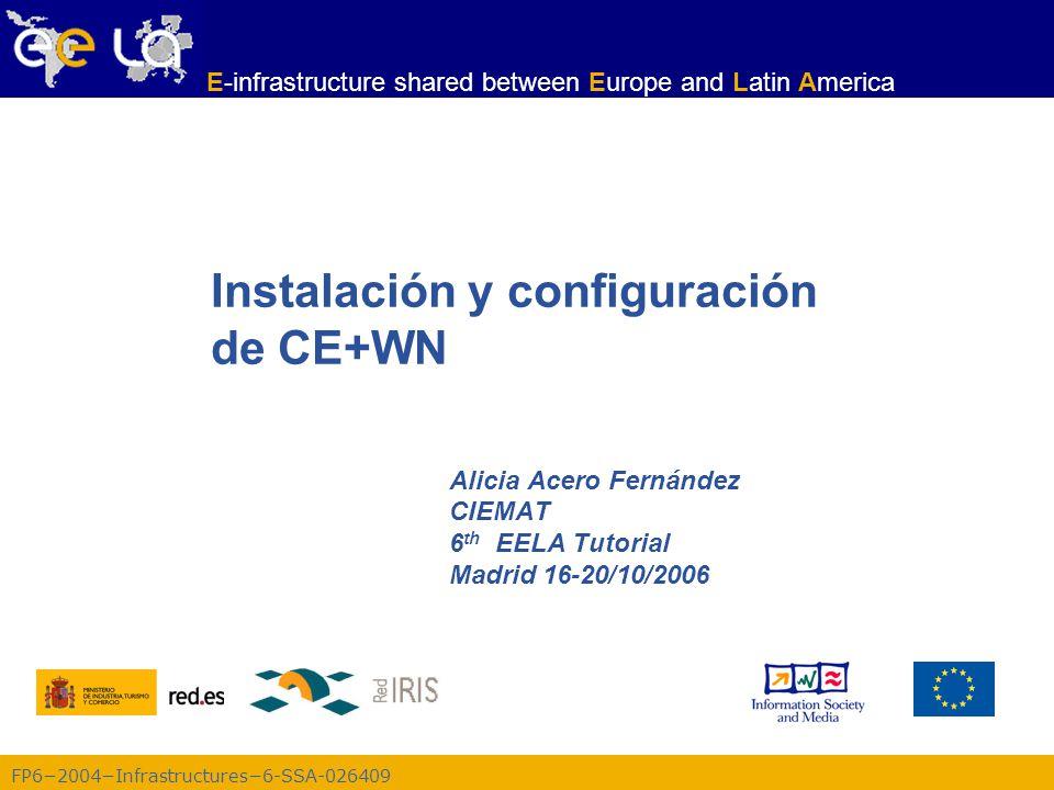 FP6−2004−Infrastructures−6-SSA-026409 E-infrastructure shared between Europe and Latin America Instalación y configuración de CE+WN Alicia Acero Fernández CIEMAT 6 th EELA Tutorial Madrid 16-20/10/2006