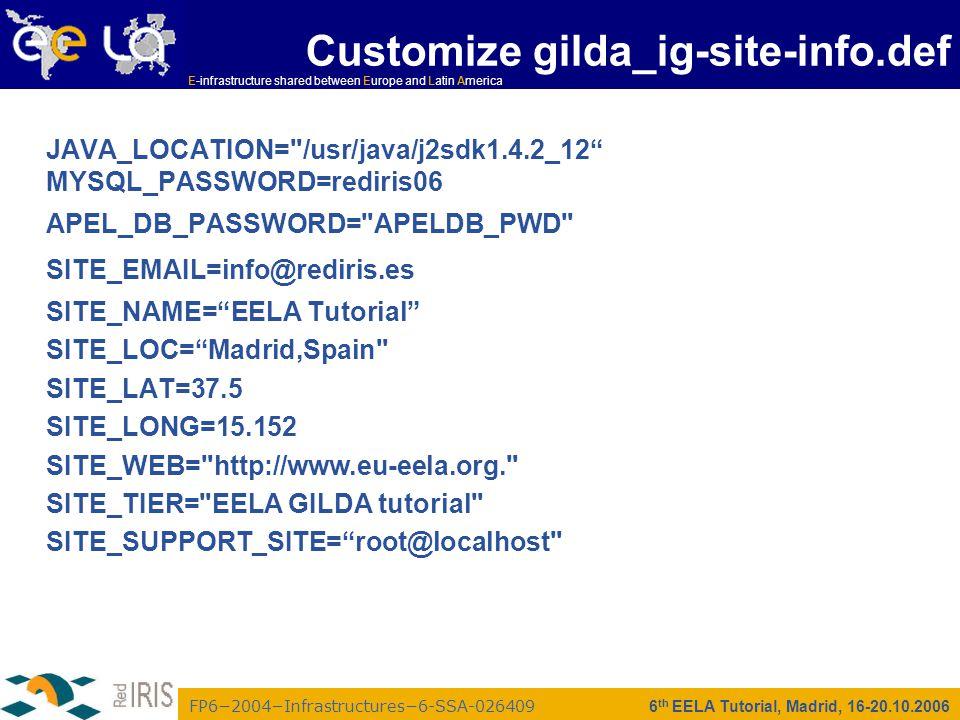 FP6−2004−Infrastructures−6-SSA-026409 E-infrastructure shared between Europe and Latin America 6 th EELA Tutorial, Madrid, 16-20.10.2006 JAVA_LOCATION= /usr/java/j2sdk1.4.2_12 MYSQL_PASSWORD=rediris06 APEL_DB_PASSWORD= APELDB_PWD SITE_EMAIL=info@rediris.es SITE_NAME= EELA Tutorial SITE_LOC= Madrid,Spain SITE_LAT=37.5 SITE_LONG=15.152 SITE_WEB= http://www.eu-eela.org. SITE_TIER= EELA GILDA tutorial SITE_SUPPORT_SITE= root@localhost Customize gilda_ig-site-info.def