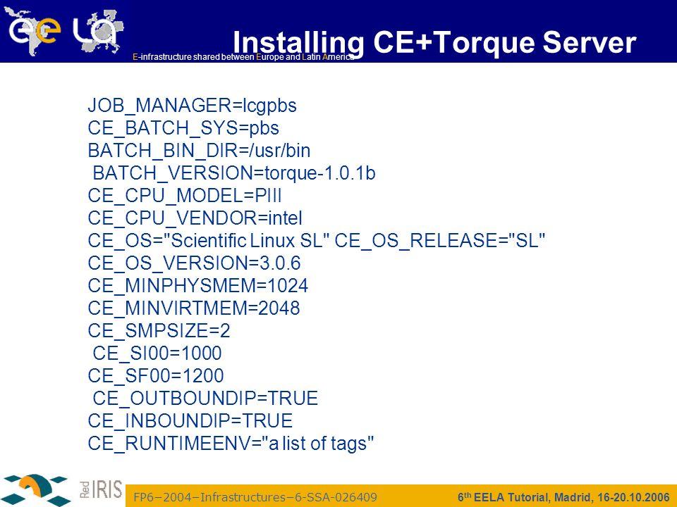 FP6−2004−Infrastructures−6-SSA-026409 E-infrastructure shared between Europe and Latin America 6 th EELA Tutorial, Madrid, 16-20.10.2006 Installing CE+Torque Server JOB_MANAGER=lcgpbs CE_BATCH_SYS=pbs BATCH_BIN_DIR=/usr/bin BATCH_VERSION=torque-1.0.1b CE_CPU_MODEL=PIII CE_CPU_VENDOR=intel CE_OS= Scientific Linux SL CE_OS_RELEASE= SL CE_OS_VERSION=3.0.6 CE_MINPHYSMEM=1024 CE_MINVIRTMEM=2048 CE_SMPSIZE=2 CE_SI00=1000 CE_SF00=1200 CE_OUTBOUNDIP=TRUE CE_INBOUNDIP=TRUE CE_RUNTIMEENV= a list of tags