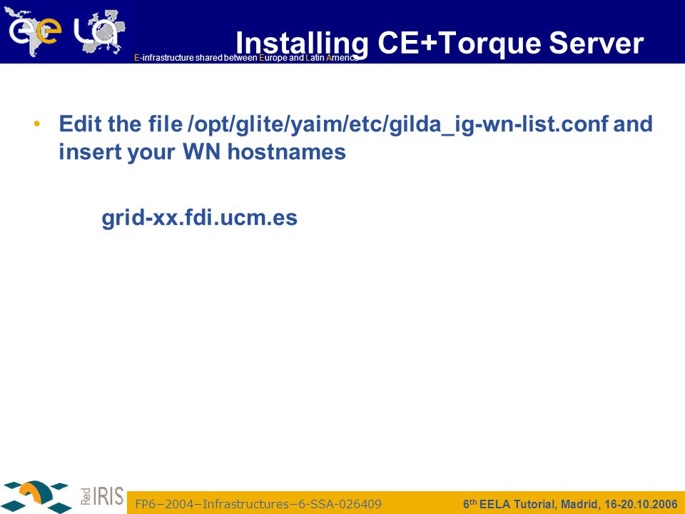 FP6−2004−Infrastructures−6-SSA-026409 E-infrastructure shared between Europe and Latin America 6 th EELA Tutorial, Madrid, 16-20.10.2006 Installing CE+Torque Server Edit the file /opt/glite/yaim/etc/gilda_ig-wn-list.conf and insert your WN hostnames grid-xx.fdi.ucm.es