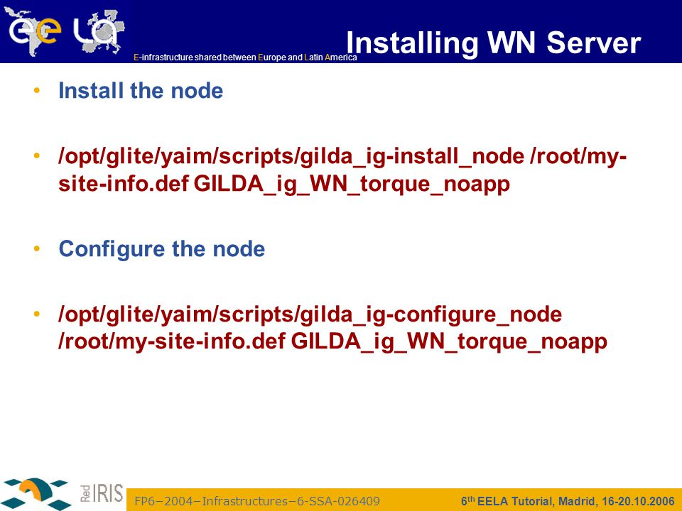 FP6−2004−Infrastructures−6-SSA-026409 E-infrastructure shared between Europe and Latin America 6 th EELA Tutorial, Madrid, 16-20.10.2006 Installing WN Server Install the node /opt/glite/yaim/scripts/gilda_ig-install_node /root/my- site-info.def GILDA_ig_WN_torque_noapp Configure the node /opt/glite/yaim/scripts/gilda_ig-configure_node /root/my-site-info.def GILDA_ig_WN_torque_noapp