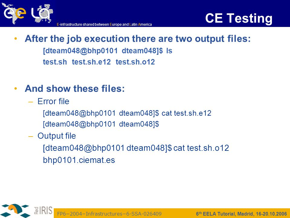 FP6−2004−Infrastructures−6-SSA-026409 E-infrastructure shared between Europe and Latin America 6 th EELA Tutorial, Madrid, 16-20.10.2006 CE Testing After the job execution there are two output files: [dteam048@bhp0101 dteam048]$ ls test.sh test.sh.e12 test.sh.o12 And show these files: –Error file [dteam048@bhp0101 dteam048]$ cat test.sh.e12 [dteam048@bhp0101 dteam048]$ –Output file [dteam048@bhp0101 dteam048]$ cat test.sh.o12 bhp0101.ciemat.es