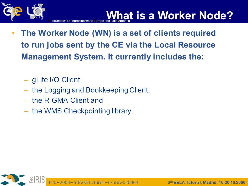 FP6−2004−Infrastructures−6-SSA-026409 E-infrastructure shared between Europe and Latin America 6 th EELA Tutorial, Madrid, 16-20.10.2006 What is a Worker Node.