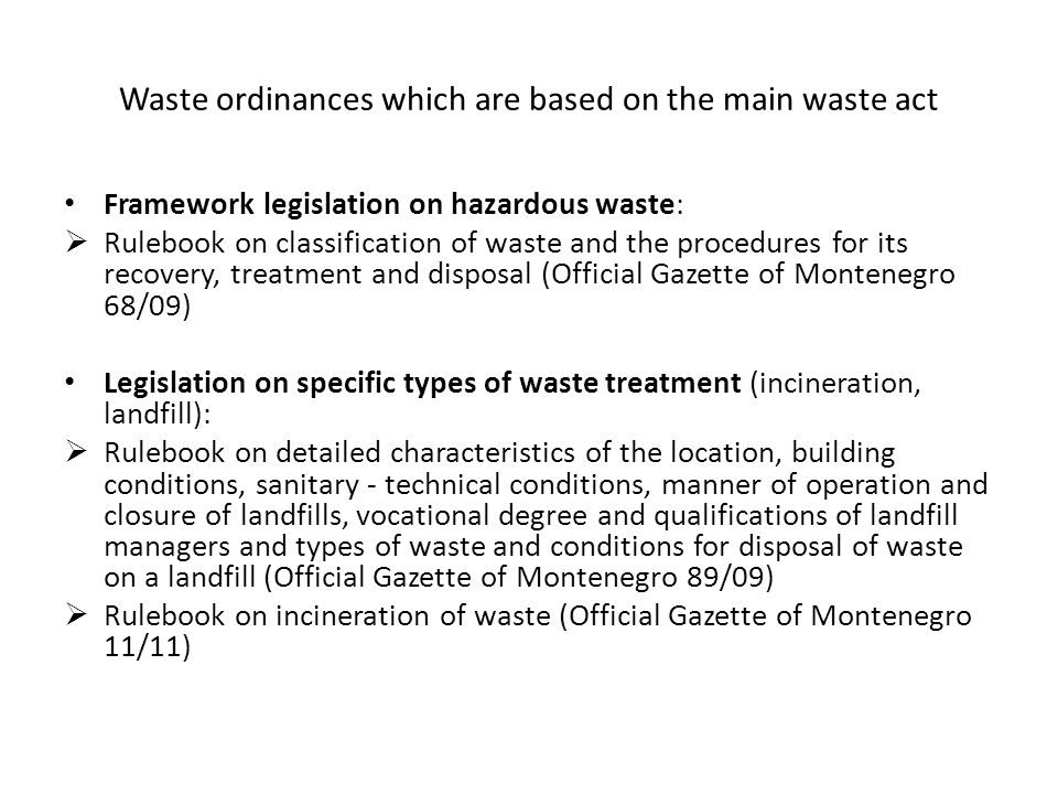 Waste ordinances which are based on the main waste act Framework legislation on hazardous waste:  Rulebook on classification of waste and the procedures for its recovery, treatment and disposal (Official Gazette of Montenegro 68/09) Legislation on specific types of waste treatment (incineration, landfill):  Rulebook on detailed characteristics of the location, building conditions, sanitary - technical conditions, manner of operation and closure of landfills, vocational degree and qualifications of landfill managers and types of waste and conditions for disposal of waste on a landfill (Official Gazette of Montenegro 89/09)  Rulebook on incineration of waste (Official Gazette of Montenegro 11/11)